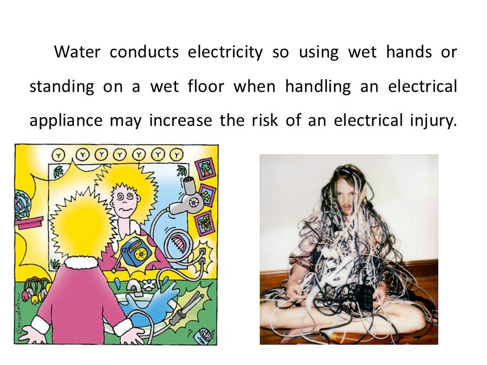Water conducts electricity so using wet hands or standing on a wet floor when handling an electrical appliance may increase the risk of an electrical