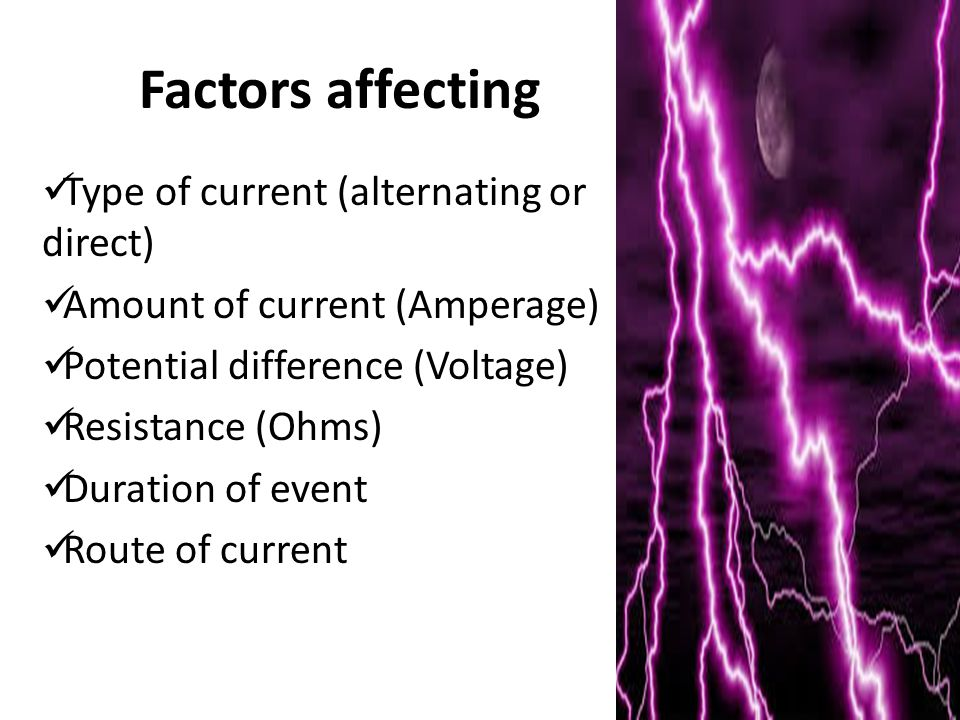 Factors affecting Type of current (alternating or direct) Amount of current (Amperage) Potential difference (Voltage) Resistance (Ohms) Duration of event Route of current