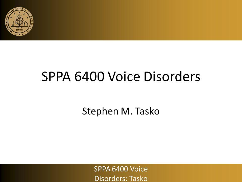 SPPA 6400 Voice Disorders Stephen M. Tasko SPPA 6400 Voice Disorders: Tasko