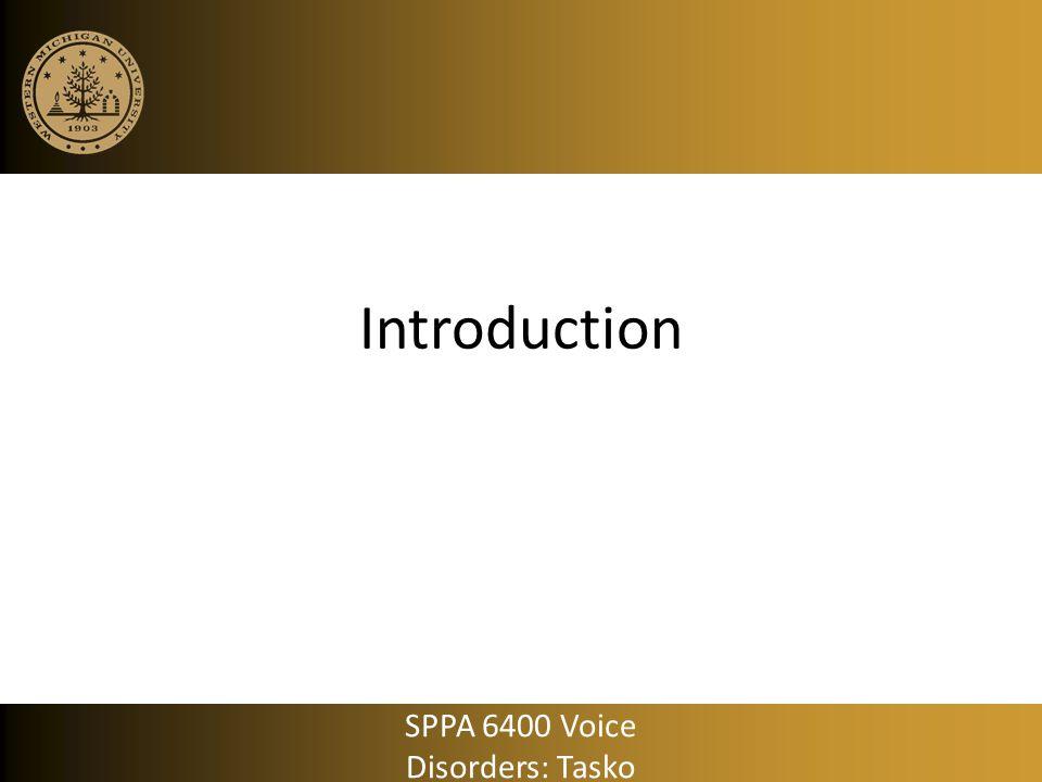 Introduction SPPA 6400 Voice Disorders: Tasko