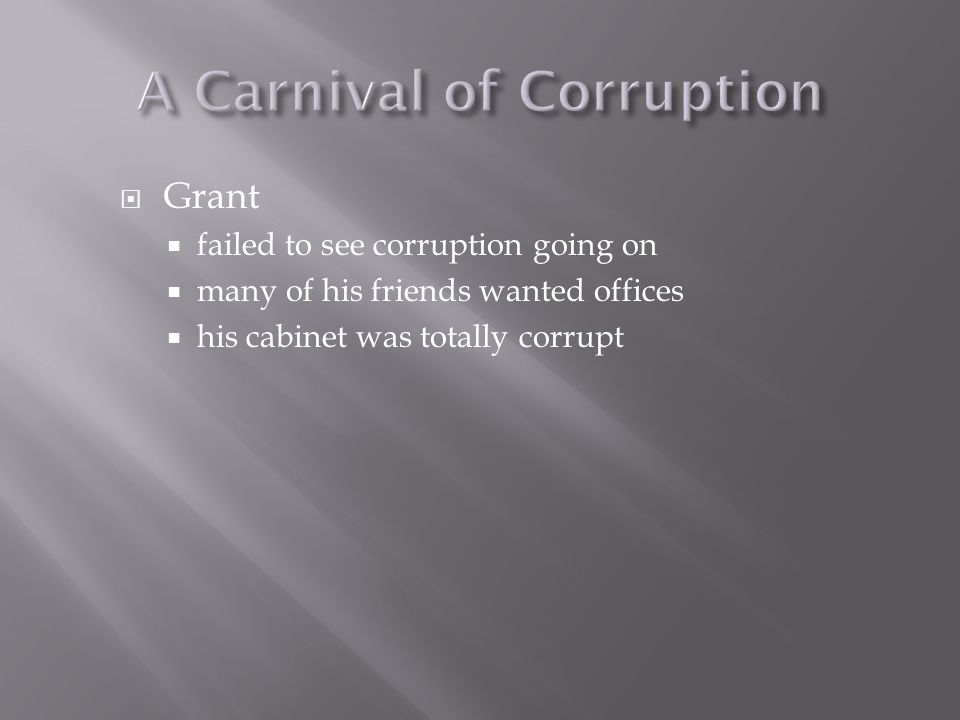  Grant  failed to see corruption going on  many of his friends wanted offices  his cabinet was totally corrupt