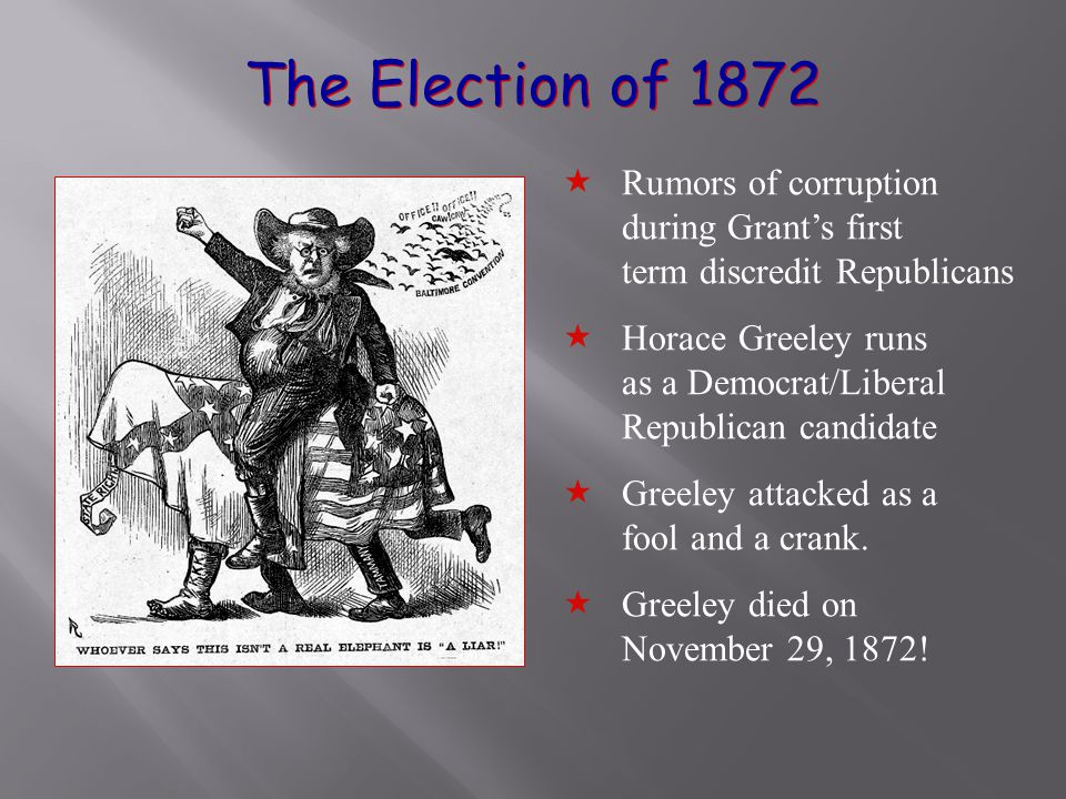 The Election of 1872  Rumors of corruption during Grant's first term discredit Republicans  Horace Greeley runs as a Democrat/Liberal Republican candidate  Greeley attacked as a fool and a crank.