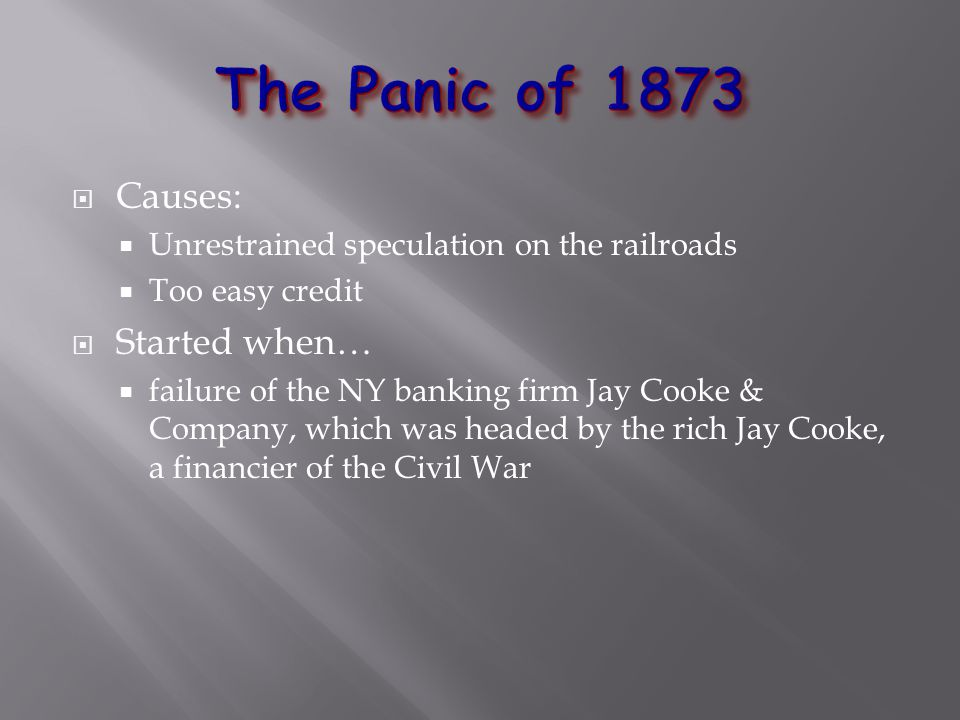  Causes:  Unrestrained speculation on the railroads  Too easy credit  Started when…  failure of the NY banking firm Jay Cooke & Company, which was headed by the rich Jay Cooke, a financier of the Civil War