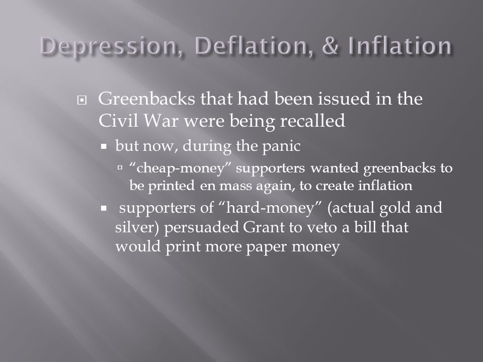  Greenbacks that had been issued in the Civil War were being recalled  but now, during the panic  cheap-money supporters wanted greenbacks to be printed en mass again, to create inflation  supporters of hard-money (actual gold and silver) persuaded Grant to veto a bill that would print more paper money