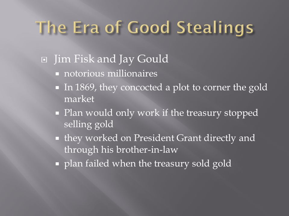  Jim Fisk and Jay Gould  notorious millionaires  In 1869, they concocted a plot to corner the gold market  Plan would only work if the treasury stopped selling gold  they worked on President Grant directly and through his brother-in-law  plan failed when the treasury sold gold