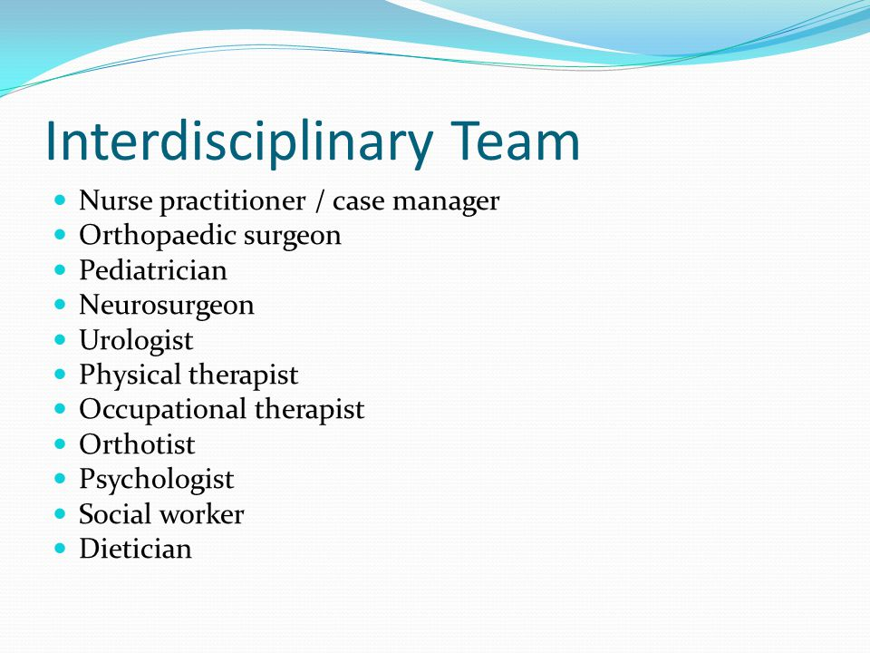 Interdisciplinary Team Nurse practitioner / case manager Orthopaedic surgeon Pediatrician Neurosurgeon Urologist Physical therapist Occupational thera
