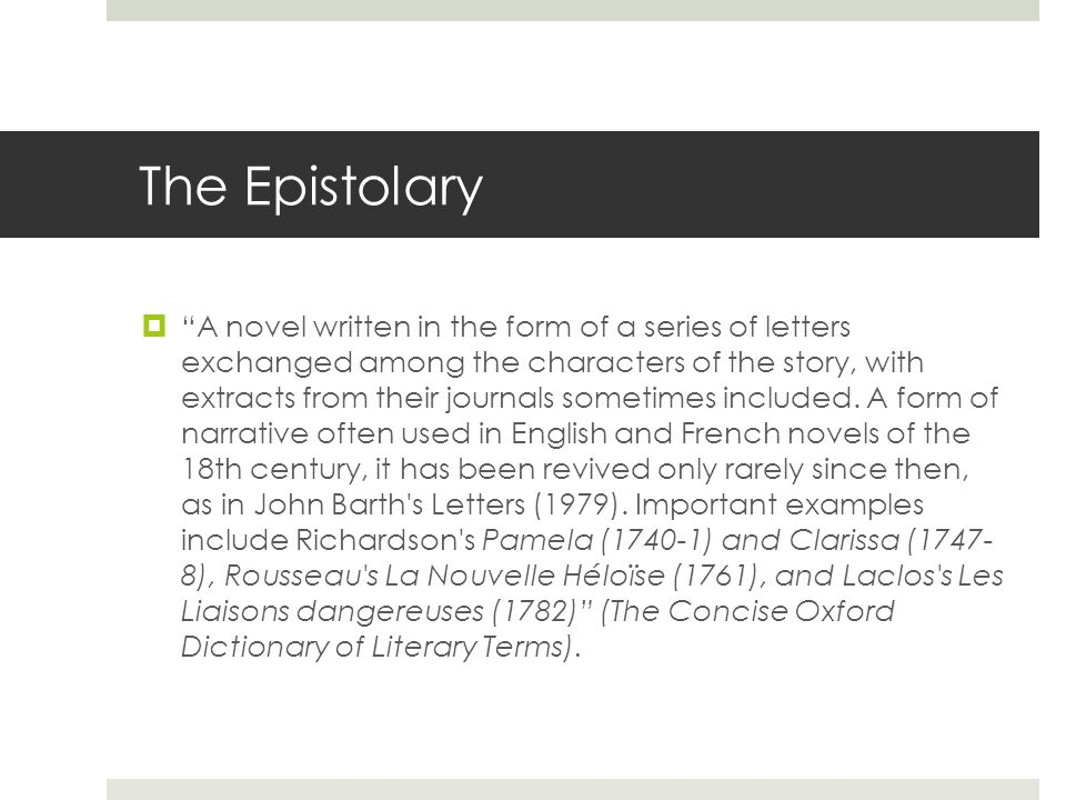 The Epistolary  A novel written in the form of a series of letters exchanged among the characters of the story, with extracts from their journals sometimes included.