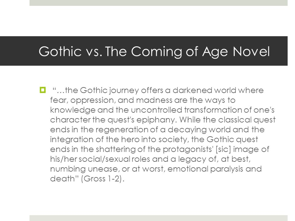 "Gothic vs. The Coming of Age Novel  ""…the Gothic journey offers a darkened world where fear, oppression, and madness are the ways to knowledge and th"
