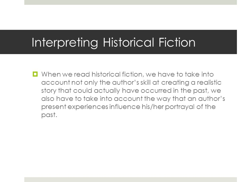 Interpreting Historical Fiction  When we read historical fiction, we have to take into account not only the author's skill at creating a realistic story that could actually have occurred in the past, we also have to take into account the way that an author's present experiences influence his/her portrayal of the past.