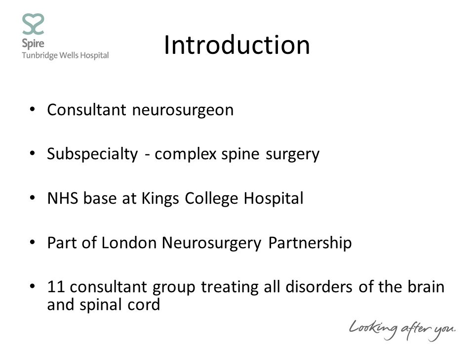 Introduction Consultant neurosurgeon Subspecialty - complex spine surgery NHS base at Kings College Hospital Part of London Neurosurgery Partnership 11 consultant group treating all disorders of the brain and spinal cord