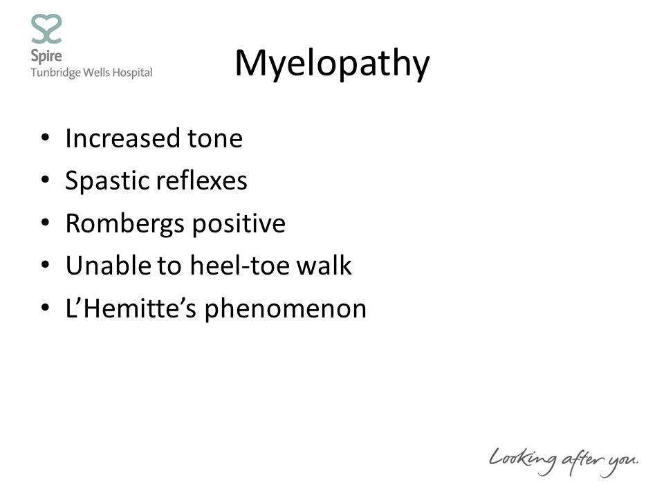 Myelopathy Increased tone Spastic reflexes Rombergs positive Unable to heel-toe walk L'Hemitte's phenomenon
