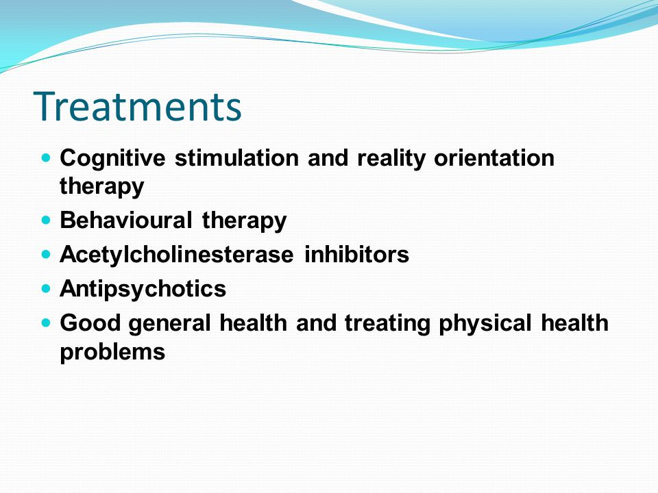 Treatments Cognitive stimulation and reality orientation therapy Behavioural therapy Acetylcholinesterase inhibitors Antipsychotics Good general healt
