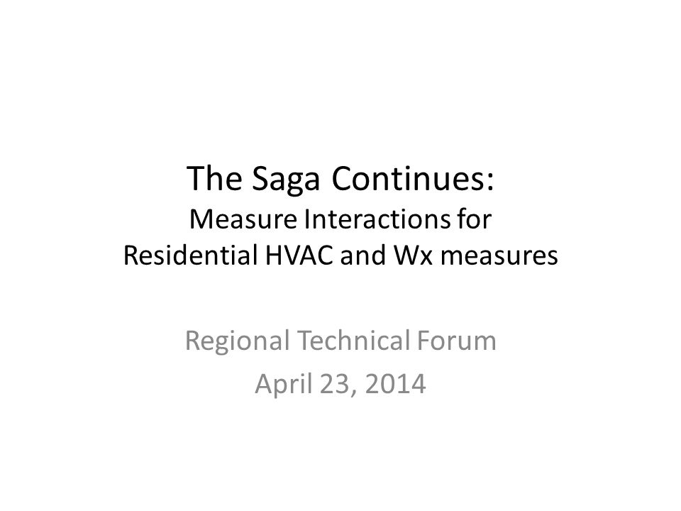 The Saga Continues: Measure Interactions for Residential HVAC and Wx measures Regional Technical Forum April 23, 2014