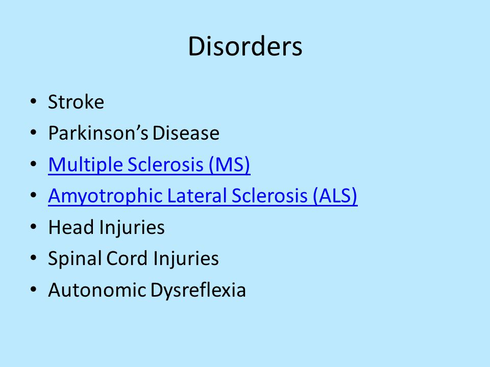 Disorders Stroke Parkinson's Disease Multiple Sclerosis (MS) Amyotrophic Lateral Sclerosis (ALS) Head Injuries Spinal Cord Injuries Autonomic Dysreflexia