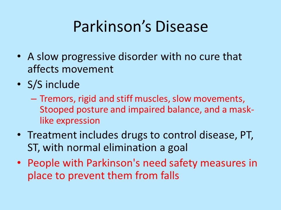 Parkinson's Disease A slow progressive disorder with no cure that affects movement S/S include – Tremors, rigid and stiff muscles, slow movements, Stooped posture and impaired balance, and a mask- like expression Treatment includes drugs to control disease, PT, ST, with normal elimination a goal People with Parkinson s need safety measures in place to prevent them from falls