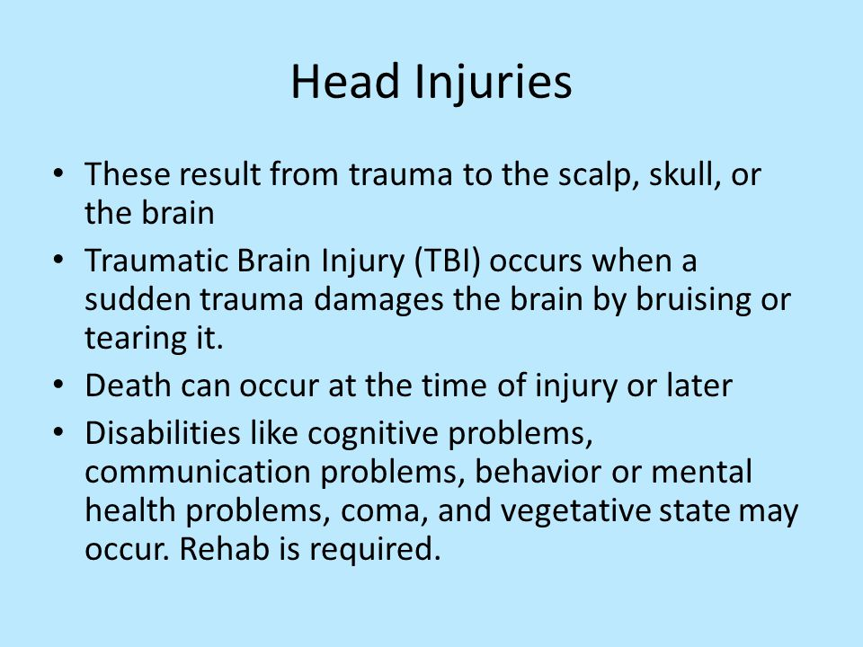 Head Injuries These result from trauma to the scalp, skull, or the brain Traumatic Brain Injury (TBI) occurs when a sudden trauma damages the brain by bruising or tearing it.