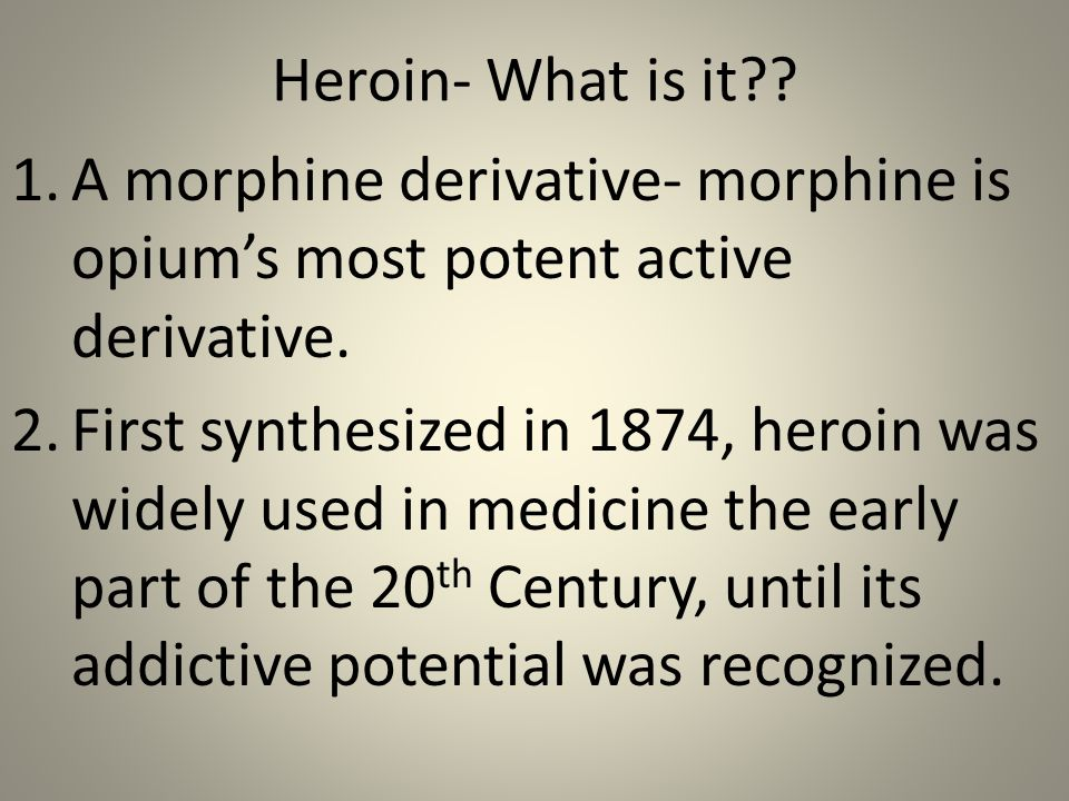 Heroin- What is it . 1.A morphine derivative- morphine is opium's most potent active derivative.