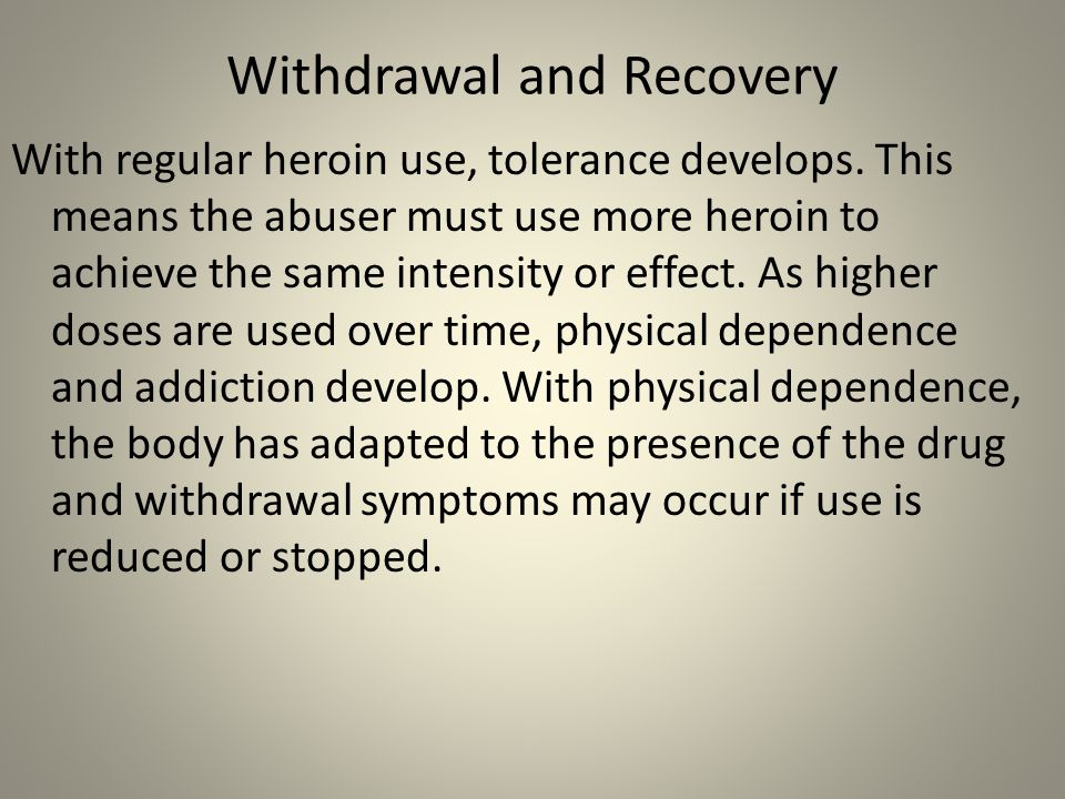 Withdrawal and Recovery With regular heroin use, tolerance develops. This means the abuser must use more heroin to achieve the same intensity or effec