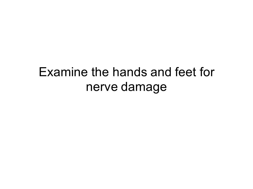 Examine the hands and feet for nerve damage