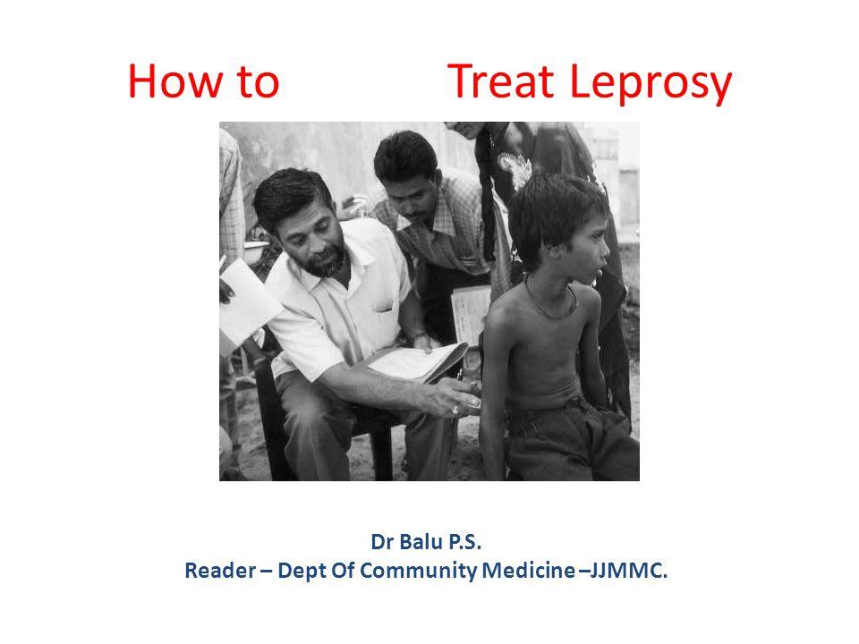 How to Treat Leprosy Dr Balu P.S. Reader – Dept Of Community Medicine –JJMMC.