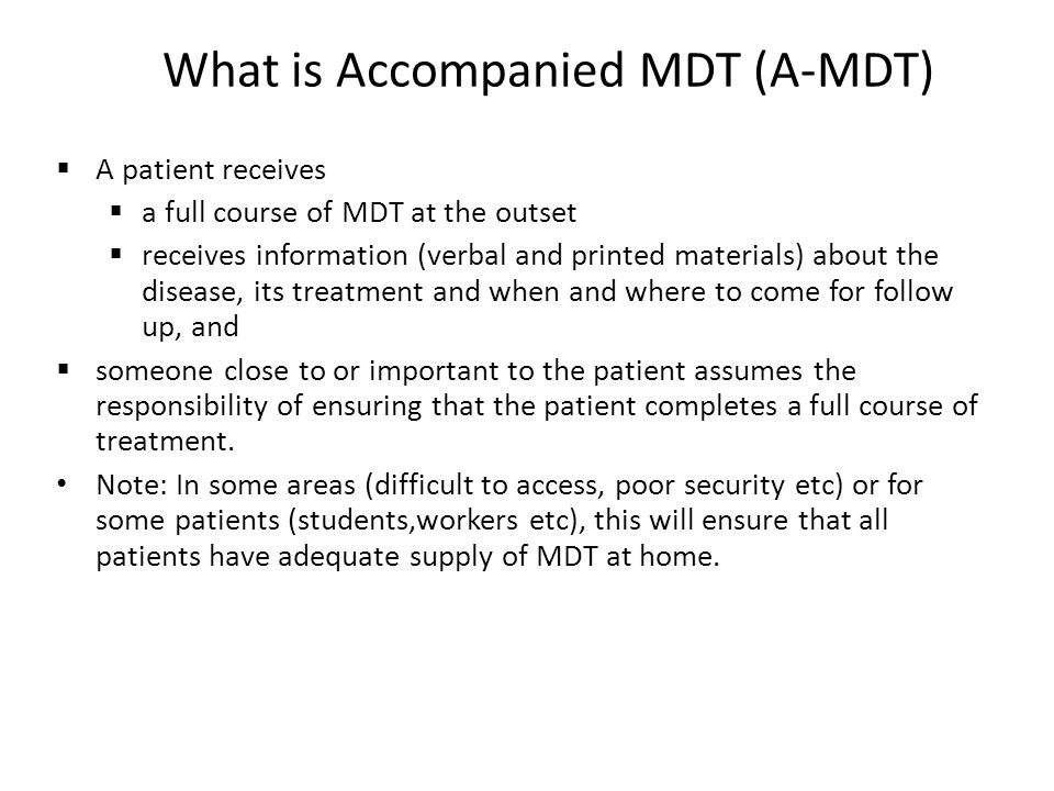 What is Accompanied MDT (A-MDT)  A patient receives  a full course of MDT at the outset  receives information (verbal and printed materials) about the disease, its treatment and when and where to come for follow up, and  someone close to or important to the patient assumes the responsibility of ensuring that the patient completes a full course of treatment.