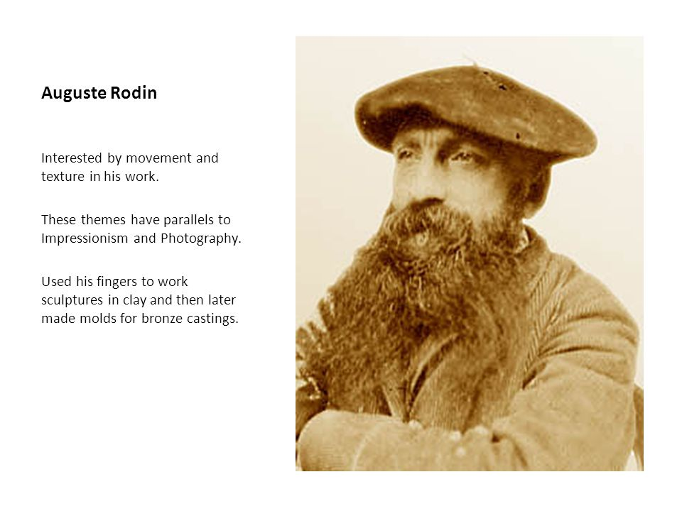 Auguste Rodin Interested by movement and texture in his work. These themes have parallels to Impressionism and Photography. Used his fingers to work s