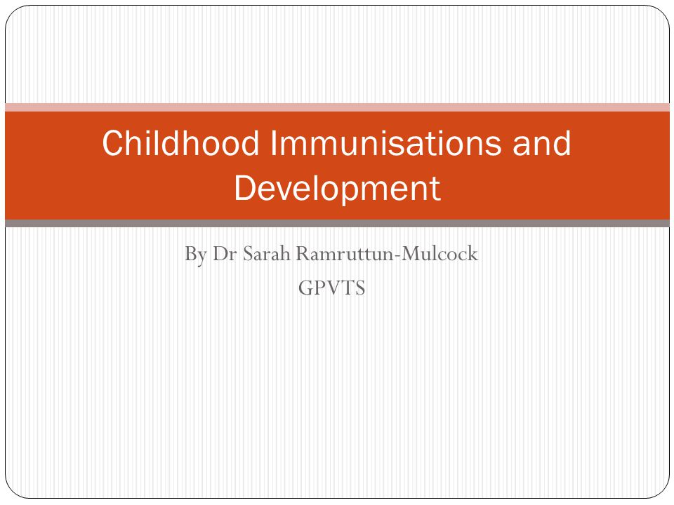 By Dr Sarah Ramruttun-Mulcock GPVTS Childhood Immunisations and Development
