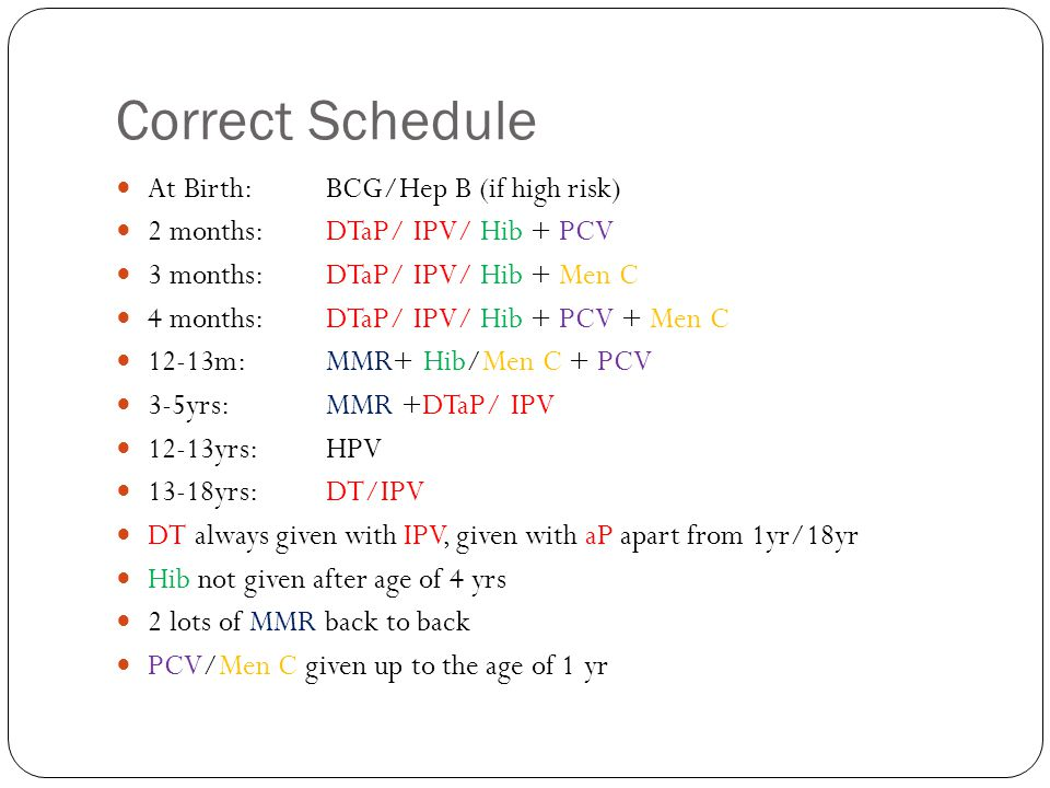 Correct Schedule At Birth:BCG/Hep B (if high risk) 2 months:DTaP/ IPV/ Hib + PCV 3 months:DTaP/ IPV/ Hib + Men C 4 months:DTaP/ IPV/ Hib + PCV + Men C 12-13m:MMR+ Hib/Men C + PCV 3-5yrs:MMR +DTaP/ IPV 12-13yrs:HPV 13-18yrs:DT/IPV DT always given with IPV, given with aP apart from 1yr/18yr Hib not given after age of 4 yrs 2 lots of MMR back to back PCV/Men C given up to the age of 1 yr