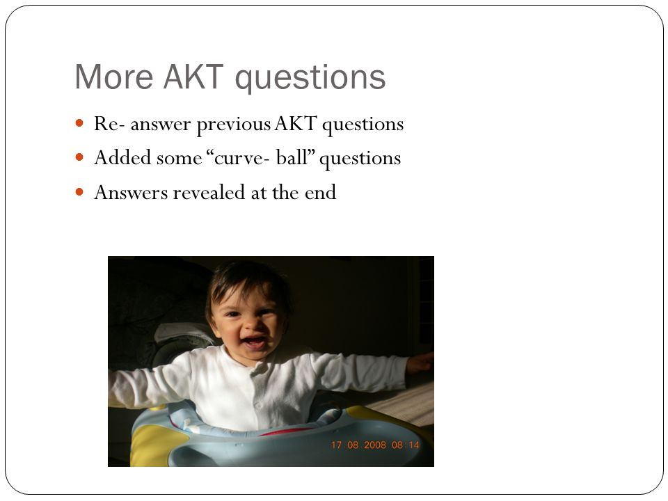 More AKT questions Re- answer previous AKT questions Added some curve- ball questions Answers revealed at the end