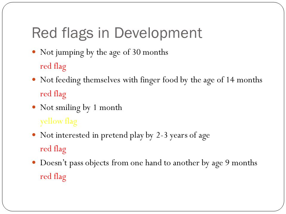 Red flags in Development Not jumping by the age of 30 months red flag Not feeding themselves with finger food by the age of 14 months red flag Not smi