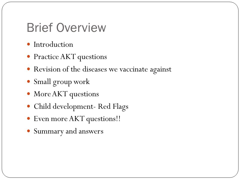 Brief Overview Introduction Practice AKT questions Revision of the diseases we vaccinate against Small group work More AKT questions Child development