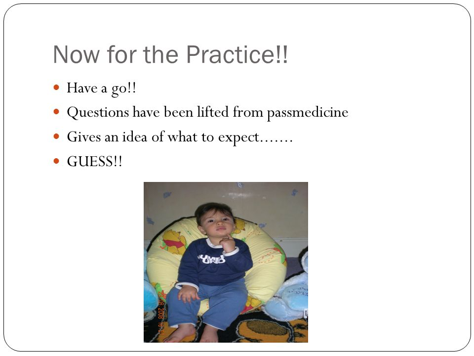 Now for the Practice!! Have a go!! Questions have been lifted from passmedicine Gives an idea of what to expect....... GUESS!!