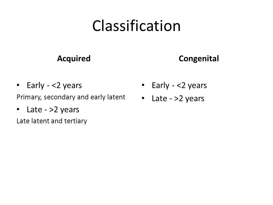 Classification Acquired Early - <2 years Primary, secondary and early latent Late - >2 years Late latent and tertiary Congenital Early - <2 years Late - >2 years