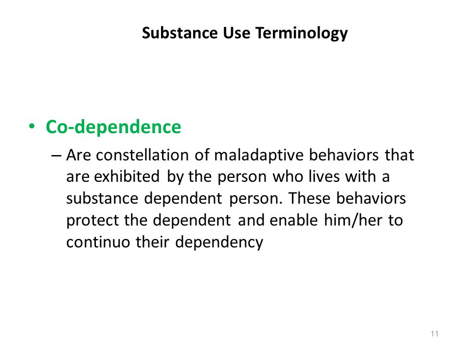 Substance Use Terminology Co-dependence – Are constellation of maladaptive behaviors that are exhibited by the person who lives with a substance depen