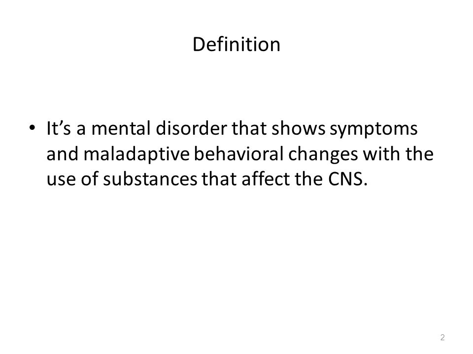 Definition It's a mental disorder that shows symptoms and maladaptive behavioral changes with the use of substances that affect the CNS. 2
