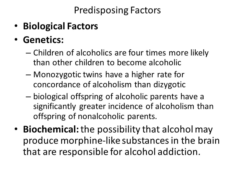 Predisposing Factors Biological Factors Genetics: – Children of alcoholics are four times more likely than other children to become alcoholic – Monozy