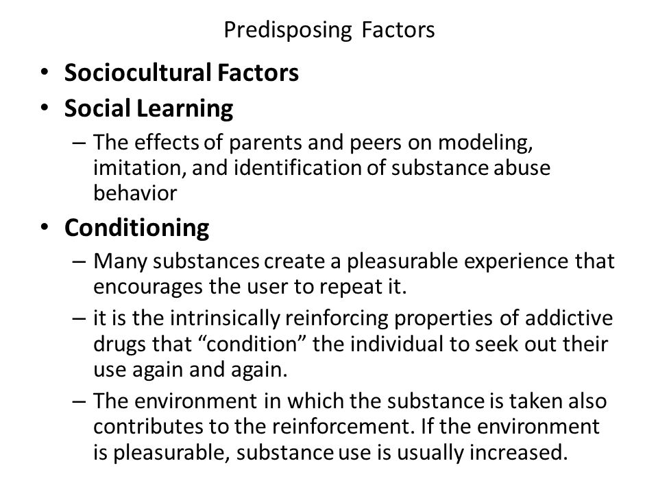 Predisposing Factors Sociocultural Factors Social Learning – The effects of parents and peers on modeling, imitation, and identification of substance