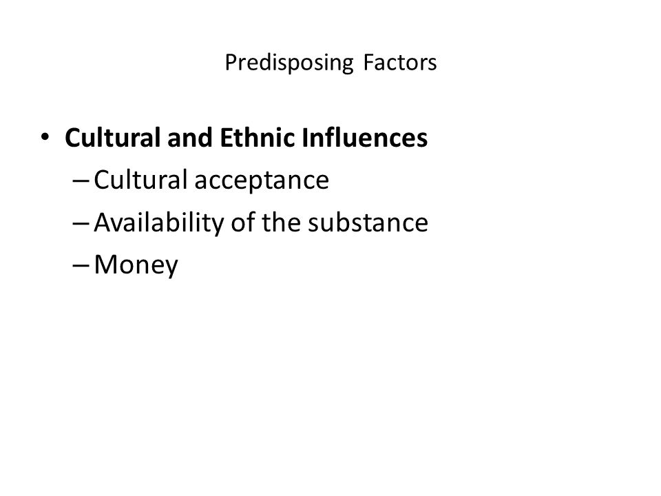 Predisposing Factors Cultural and Ethnic Influences – Cultural acceptance – Availability of the substance – Money