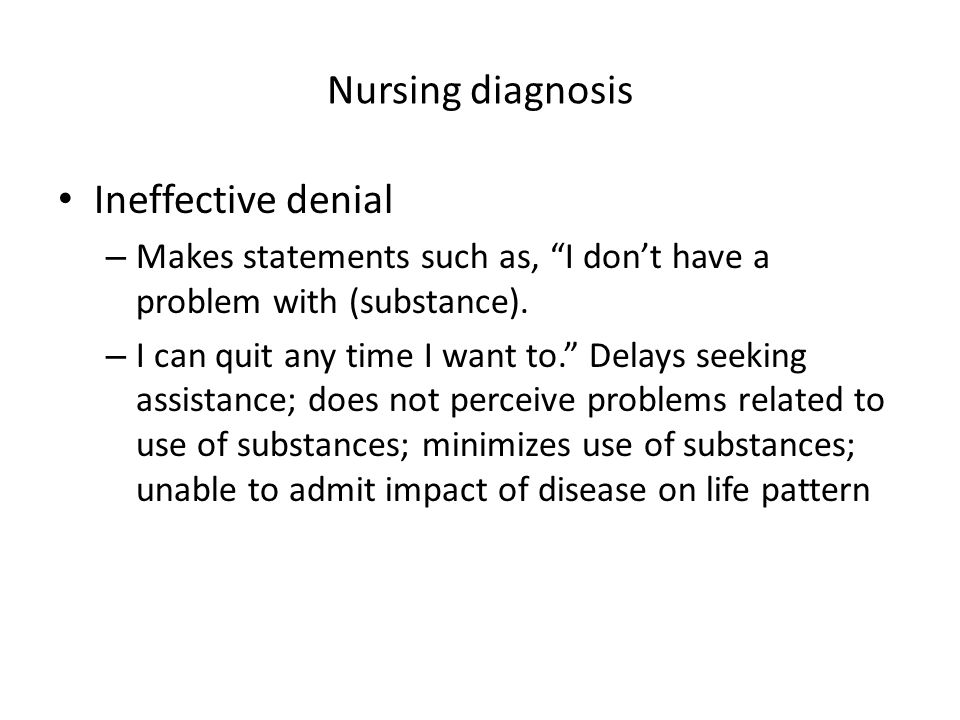 """Nursing diagnosis Ineffective denial – Makes statements such as, """"I don't have a problem with (substance). – I can quit any time I want to."""" Delays se"""