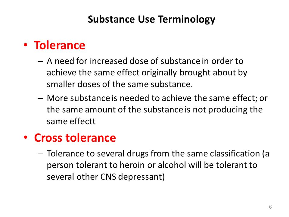 Substance Use Terminology Tolerance – A need for increased dose of substance in order to achieve the same effect originally brought about by smaller d