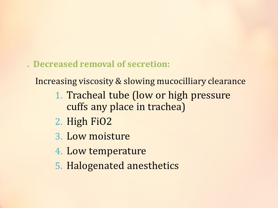 . Decreased removal of secretion: Increasing viscosity & slowing mucocilliary clearance 1. Tracheal tube (low or high pressure cuffs any place in trac