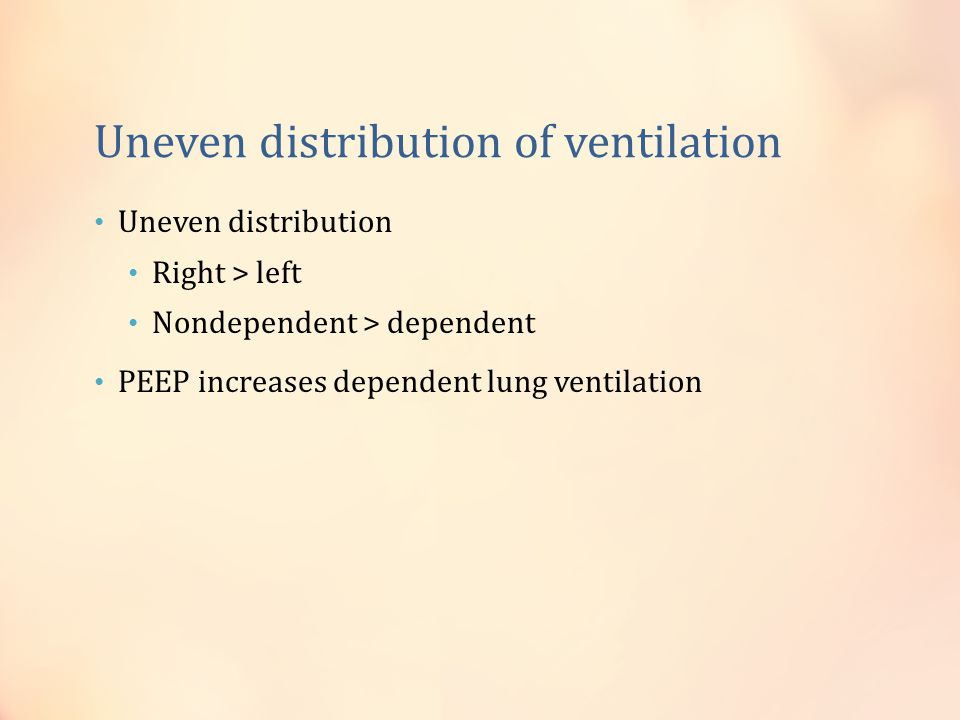 Uneven distribution of ventilation Uneven distribution Right > left Nondependent > dependent PEEP increases dependent lung ventilation