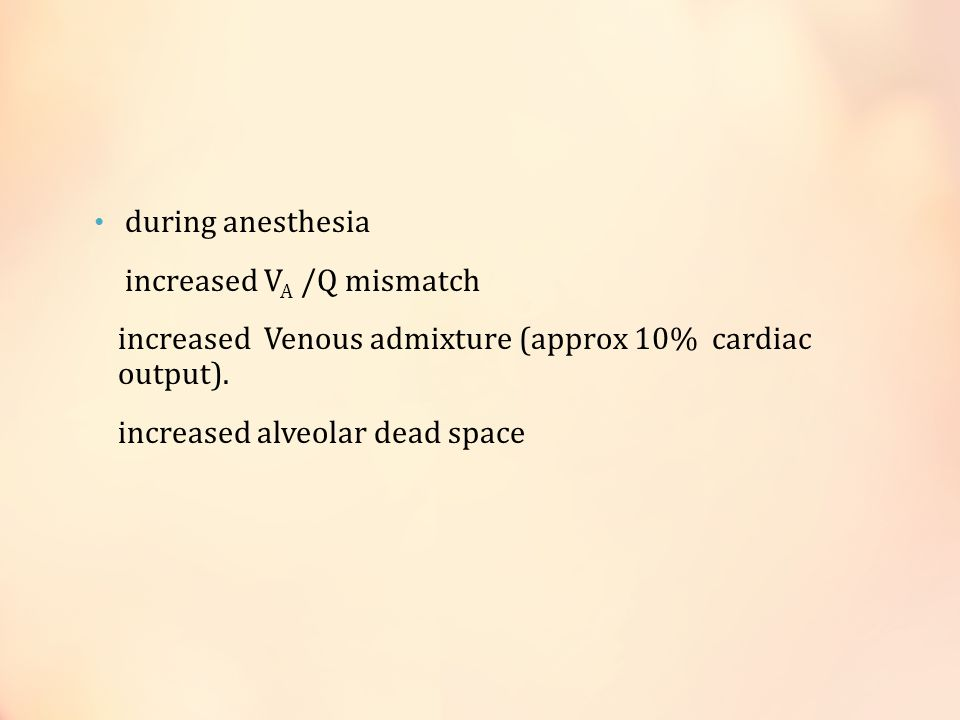 during anesthesia increased V A /Q mismatch increased Venous admixture (approx 10% cardiac output).