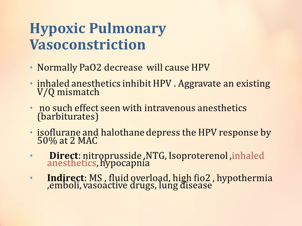 Hypoxic Pulmonary Vasoconstriction Normally PaO2 decrease will cause HPV inhaled anesthetics inhibit HPV. Aggravate an existing V/Q mismatch no such e