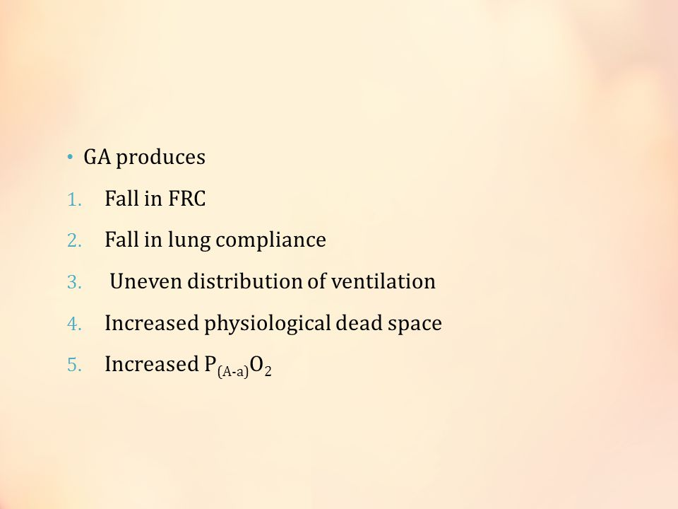 GA produces 1.Fall in FRC 2. Fall in lung compliance 3.