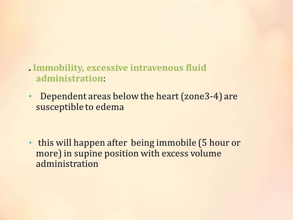 . Immobility, excessive intravenous fluid administration: Dependent areas below the heart (zone3-4) are susceptible to edema this will happen after be