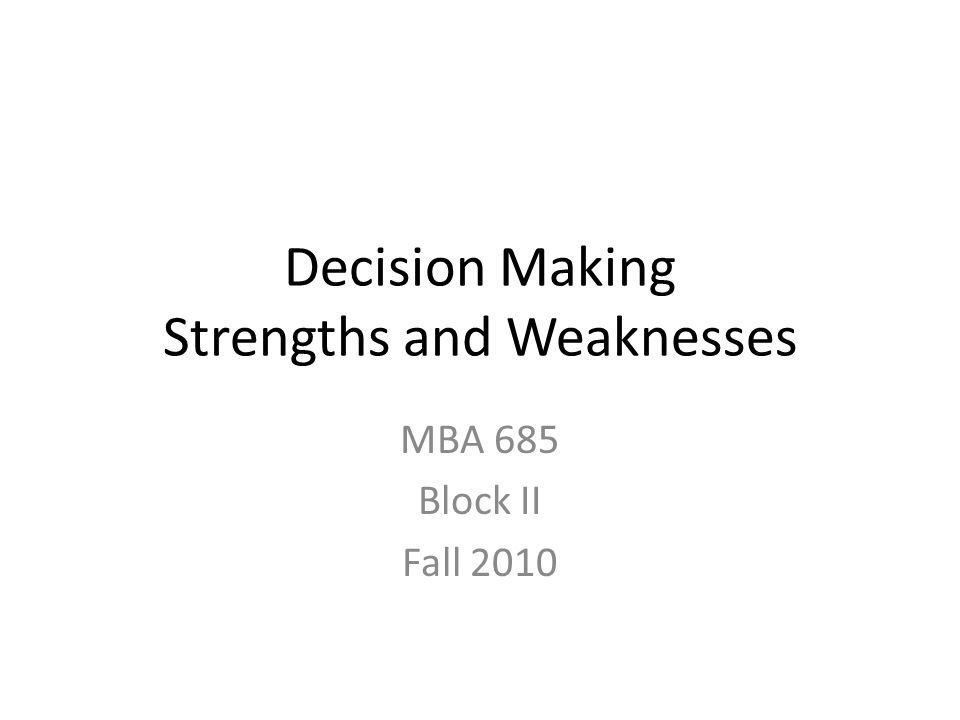 Decision Making Strengths and Weaknesses MBA 685 Block II Fall 2010
