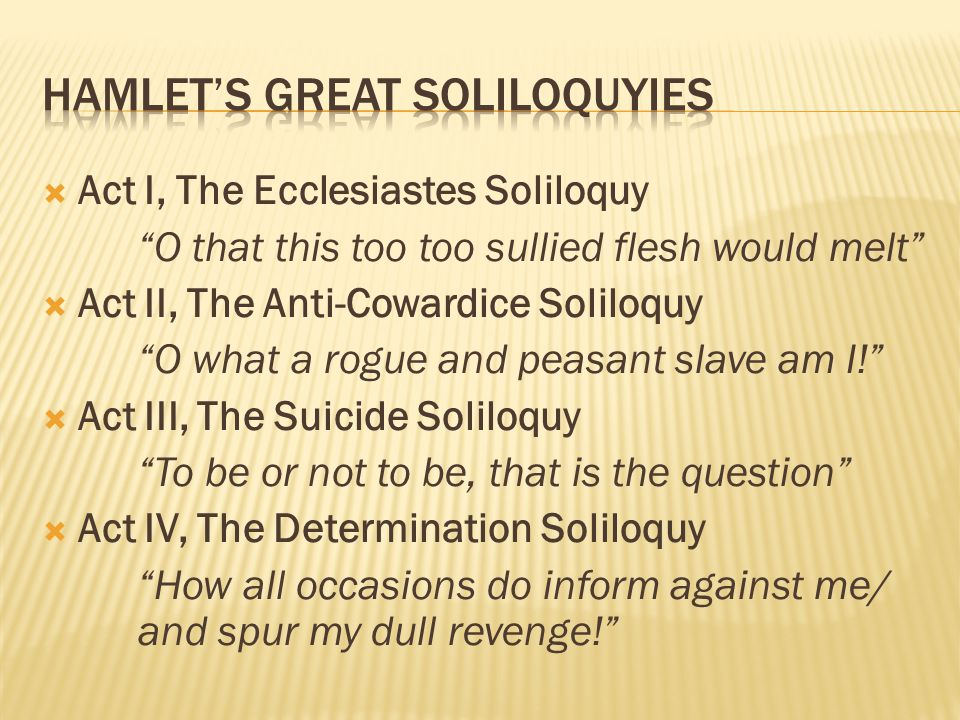  Act I, The Ecclesiastes Soliloquy O that this too too sullied flesh would melt  Act II, The Anti-Cowardice Soliloquy O what a rogue and peasant slave am I!  Act III, The Suicide Soliloquy To be or not to be, that is the question  Act IV, The Determination Soliloquy How all occasions do inform against me/ and spur my dull revenge!