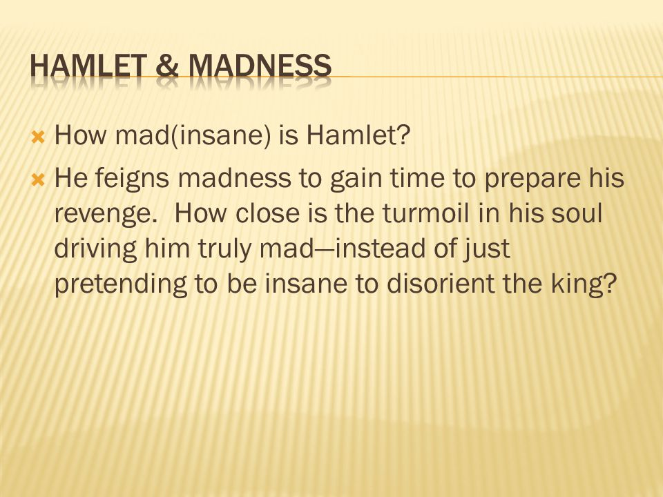  How mad(insane) is Hamlet.  He feigns madness to gain time to prepare his revenge.