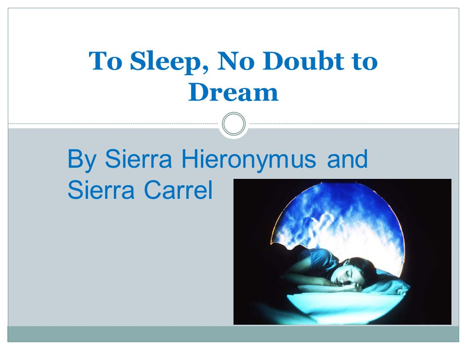To Sleep, No Doubt to Dream By Sierra Hieronymus and Sierra Carrel